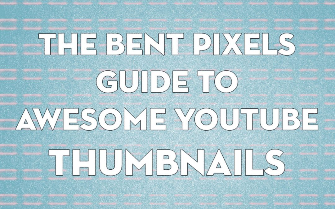 The Bent Pixels Guide to Awesome YouTube Thumbnails